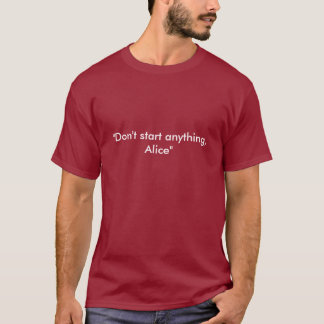 """""""Beginnen Sie nichts, Alice """" T-Shirt"""