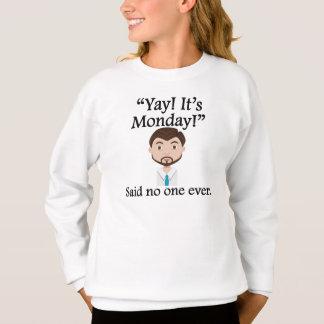Besagt niemand überhaupt: Yay! Es ist Montag! Sweatshirt