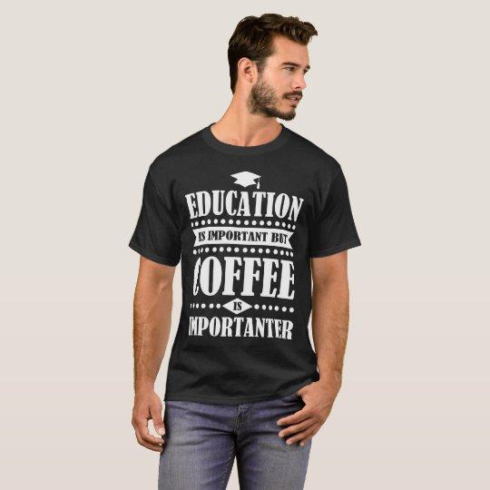 Bildung ist wichtig, aber Kaffee ist importanter T-Shirt