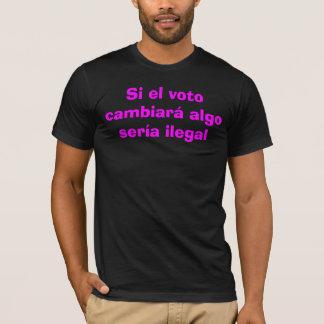Camiseta - Si-EL Voto cambiará algo sería ilegal T-Shirt