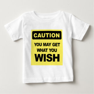 Caution you may get what you wish wird sein baby t-shirt