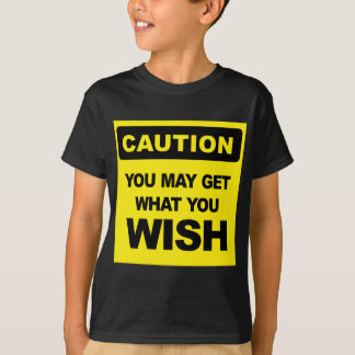 Caution you may get what you wish wird sein T-Shirt