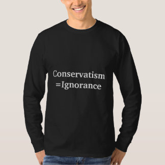 Conservatism=Ignorance T-Shirt