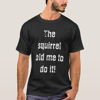 Das Eichhörnchen bat mich, es zu tun! T-Shirt