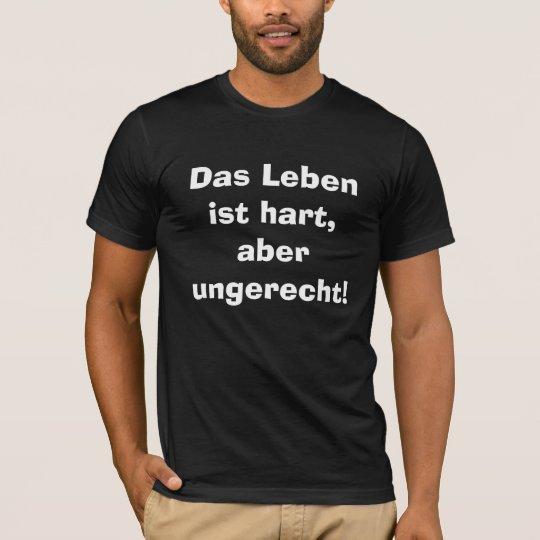 Das Leben ist hart, aber ungerecht! T-Shirt