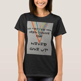 Egal wie harte Sachen nie sind, geben Sie auf T-Shirt