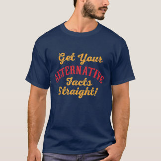 Erhalten Sie Ihre alternativen Tatsachen gerade T-Shirt
