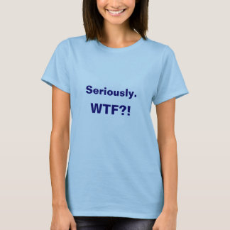 Ernsthaft. WTF?! T-Shirt
