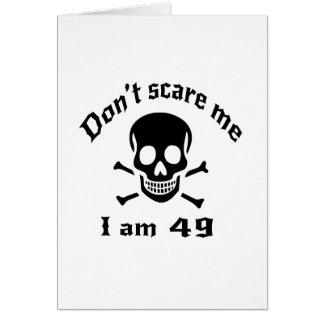Erschrecken Sie mich nicht, den ich 49 bin Karte