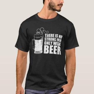 Es gibt keine starken Männer, nur schwaches Bier T-Shirt