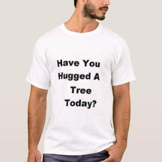 Haben Sie einen Baum heute umarmt? T-Shirt