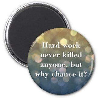 Harte Arbeit tötete nie jedermann. Magnets