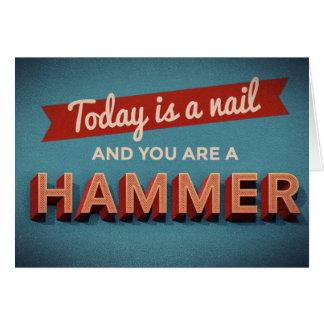 Heutiger Tag ist ein Nagel und Sie sind ein Hammer Karte