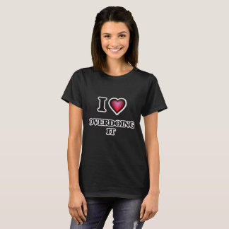 I Liebe, die es übertreibt T-Shirt