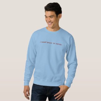 ich benötige Jesus. oder xanax-the schreckliches Sweatshirt