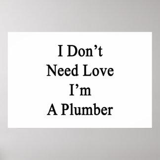 Ich benötige nicht Liebe, die ich ein Klempner bin Poster