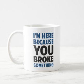 Ich bin hier, weil Sie etwas brachen Tasse