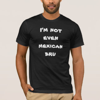 Ich bin nicht einmal mexikanisches bru T-Shirt