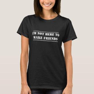 Ich bin nicht hier, Freunde zu machen T-Shirt