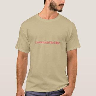 Ich fühle manchmal mich wie Tötung T-Shirt