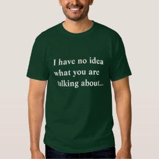 Ich habe keine Ahnung, über was Sie… sprechen T Shirts
