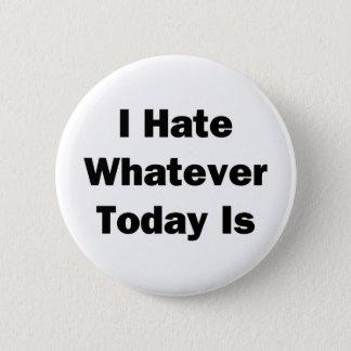 Ich hasse, was auch immer heute ist runder button 5,7 cm
