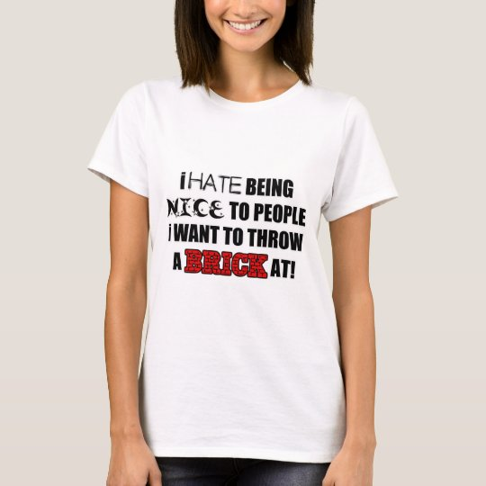 Ich hasse zu den Leuten nett sein, die ich nicht T-Shirt
