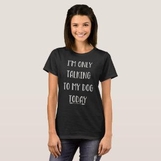 Ich SPRECHE NUR MIT MEINEM HUND HEUTE T-Shirt