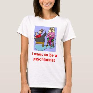 Ich will, um ein Psychiater zu sein T-Shirt