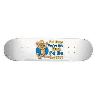 Ich würde sagen, dass Sie heiß sind, aber ich Löwe Skate Board