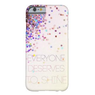 """""""Jeder verdient, Glitzer iPhone 6 Fall zu glänzen"""" Barely There iPhone 6 Hülle"""