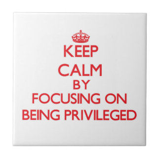 Keep Calm by focusing on Being Privileged Ceramic Tiles