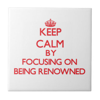 Keep Calm by focusing on Being Renowned Ceramic Tile