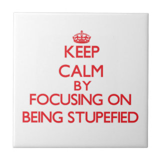 Keep Calm by focusing on Being Stupefied Ceramic Tiles