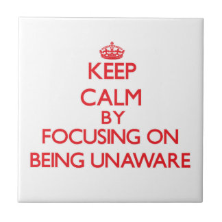 Keep Calm by focusing on Being Unaware Ceramic Tiles