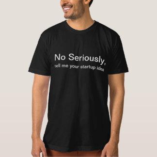 Kein ernsthaft, sagen Sie mir Ihrer Startidee T-Shirt