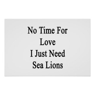 Keine Zeit für Liebe benötige ich gerade Seelöwen Poster