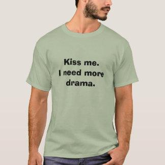Küssen Sie mich. Ich benötige mehr Drama T-Shirt