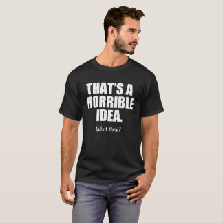Lustig, die eine schreckliche Idee ist, wann T-Shirt