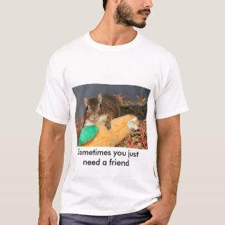 Manchmal benötigen Sie gerade einen Freund T-Shirt