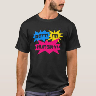 Matt, habe ich Hunger! T-Shirt