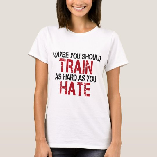 Maybe you should train as hard as you hate! T-Shirt