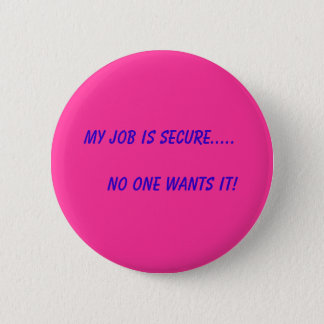 Mein Job ist sicher .....       Niemand will ihn! Runder Button 5,7 Cm