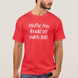 Möglicherweise sollten Sie Matchgriff versuchen T-Shirt