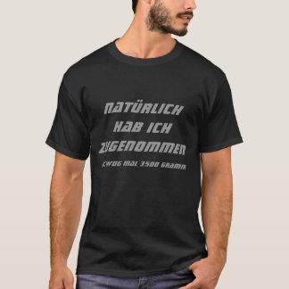 Natürlich hab ich zugenommen, ich wog mal 3500 ... T-Shirt