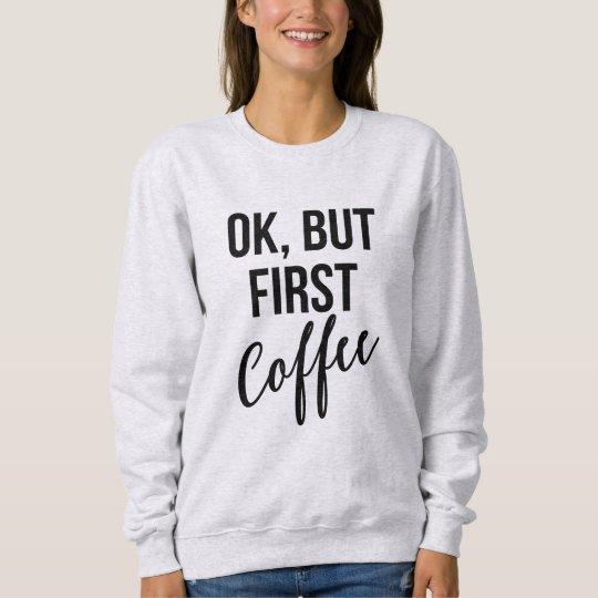 O.K., aber erstes Kaffee-Sweatshirt Sweatshirt