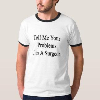 Sagen Sie mir Ihren Problemen, die ich ein Chirurg T-Shirt