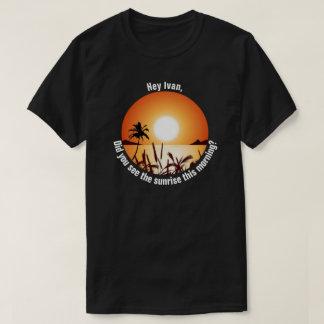 Sahen Sie den Sonnenaufgang heute morgen? T-Shirt