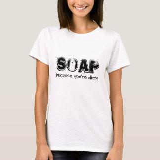Seife, weil Sie schmutzig sind T-Shirt
