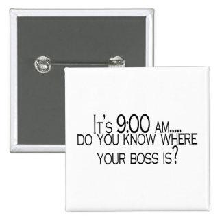 Seine 9 morgens wissen Sie, wo Ihr Chef ist Anstecknadel